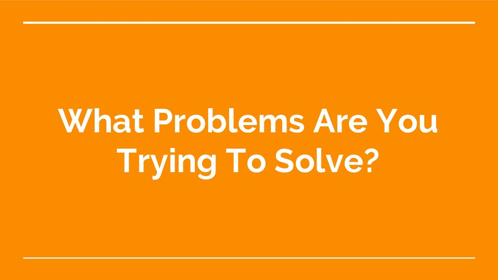 What Problems Are You Trying To Solve?
