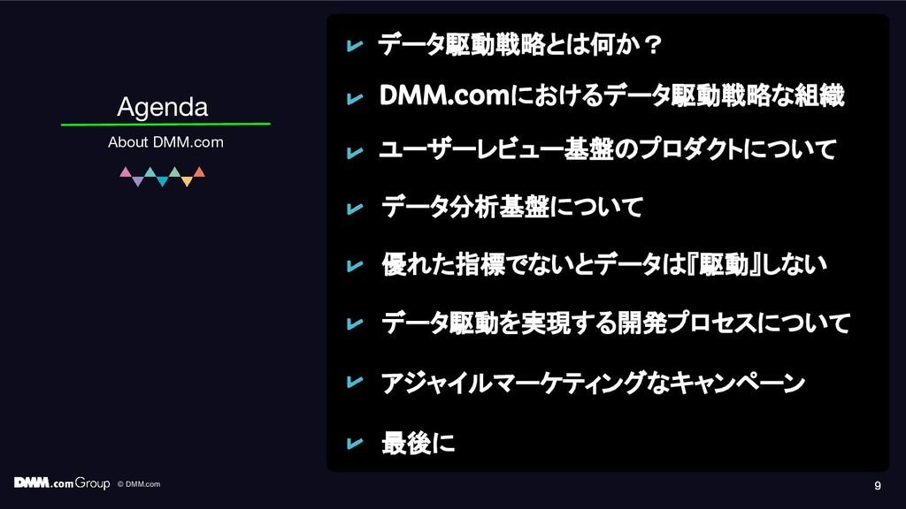 © DMM.com 9 Agenda About DMM.com 9 9 データ駆動戦略とは何...
