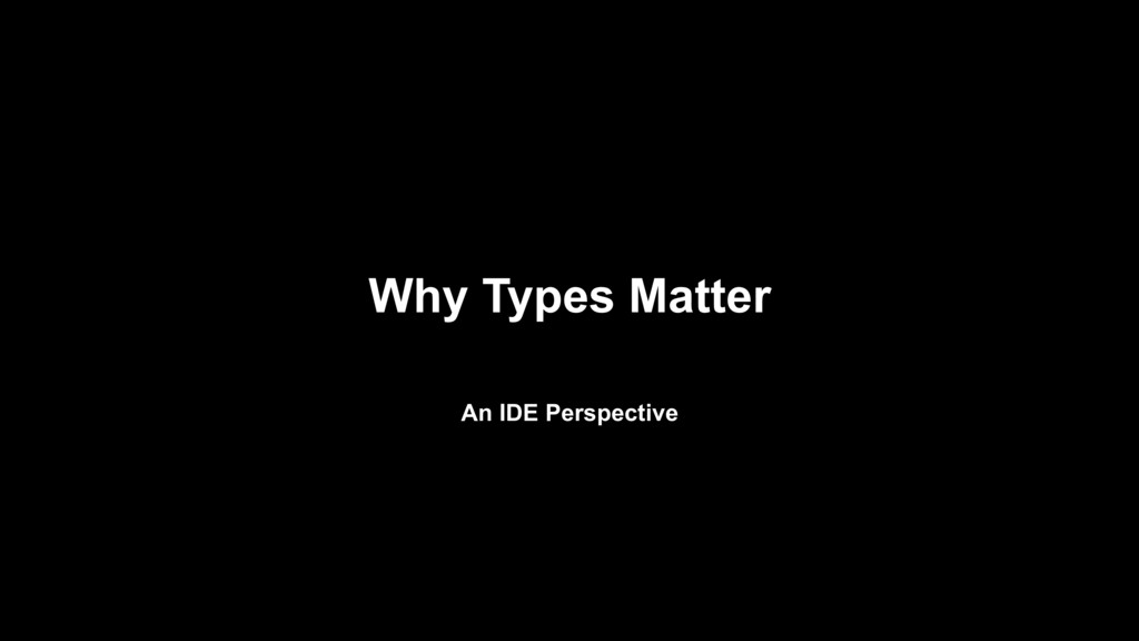Why Types Matter An IDE Perspective
