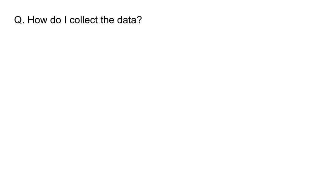 Q. How do I collect the data?