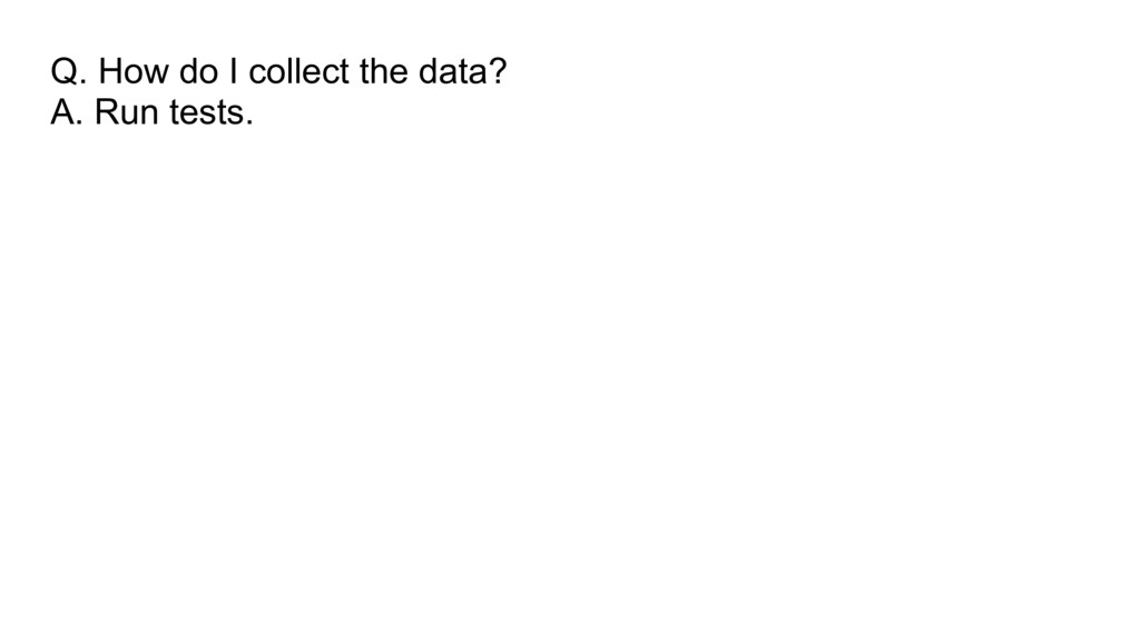 Q. How do I collect the data? A. Run tests.