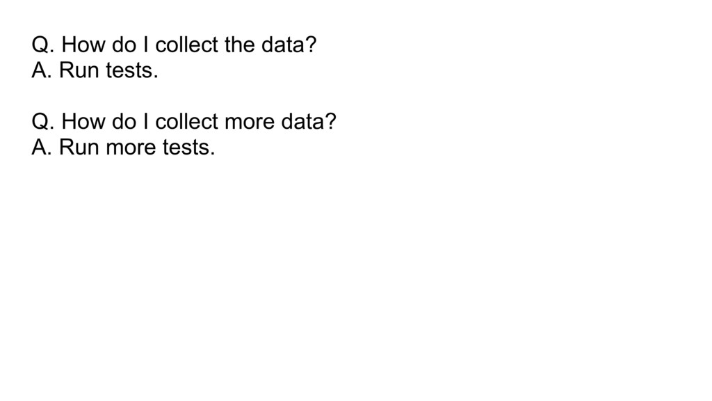 Q. How do I collect the data? A. Run tests. Q. ...