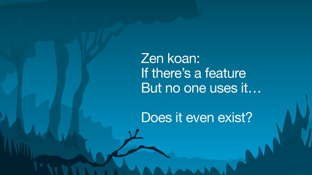 Zen koan:  If there's a feature  But no one use...