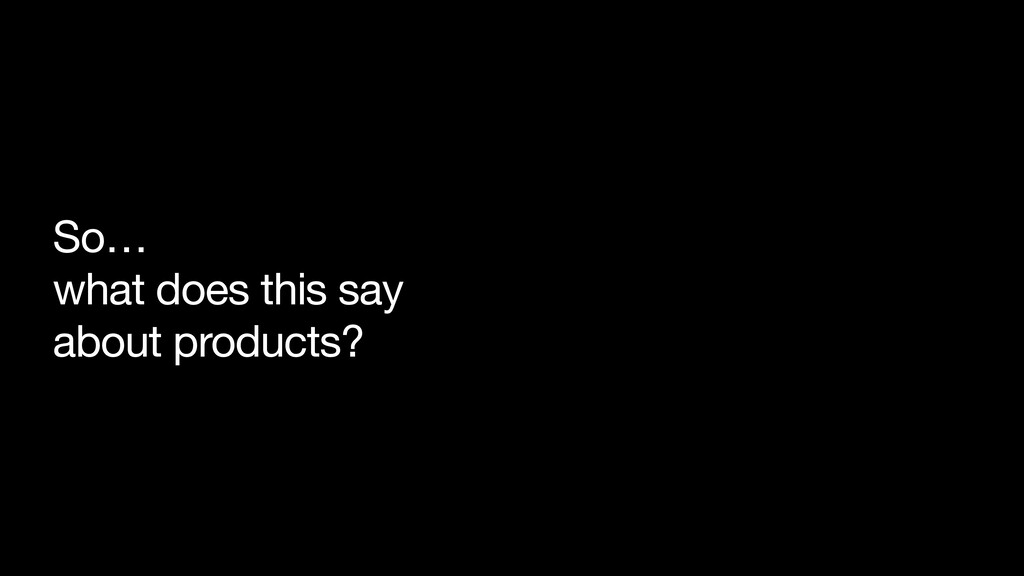 So…  what does this say  about products?