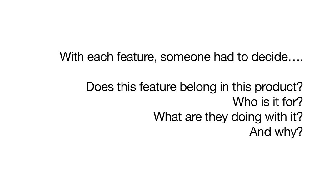 With each feature, someone had to decide….  Doe...