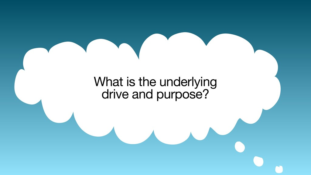 What is the underlying  drive and purpose?