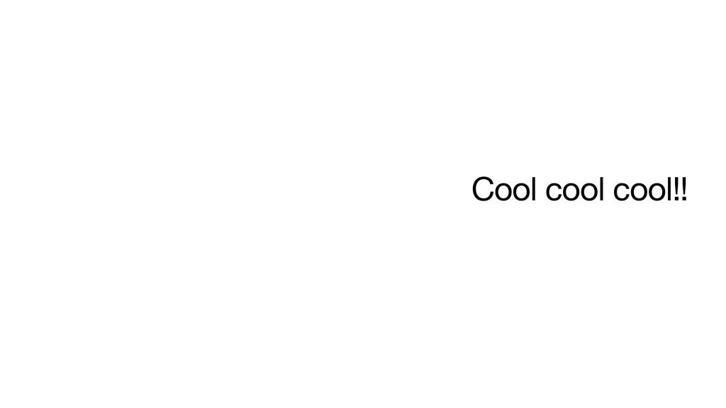Cool cool cool!!