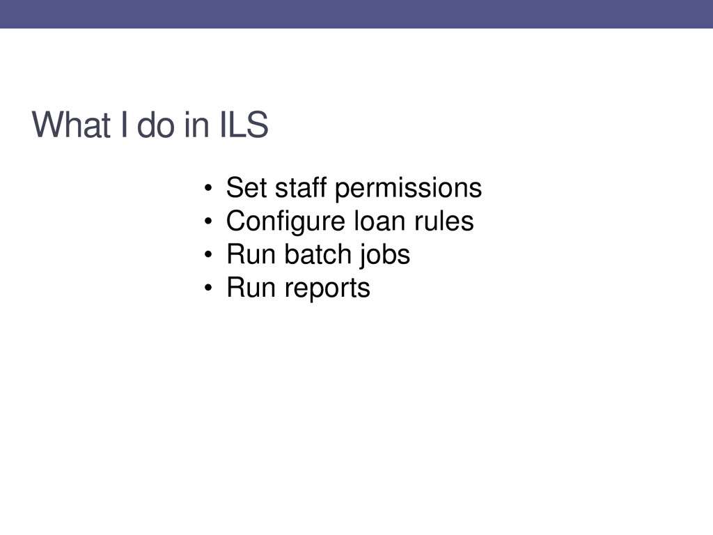 What I do in ILS • Set staff permissions • Conf...