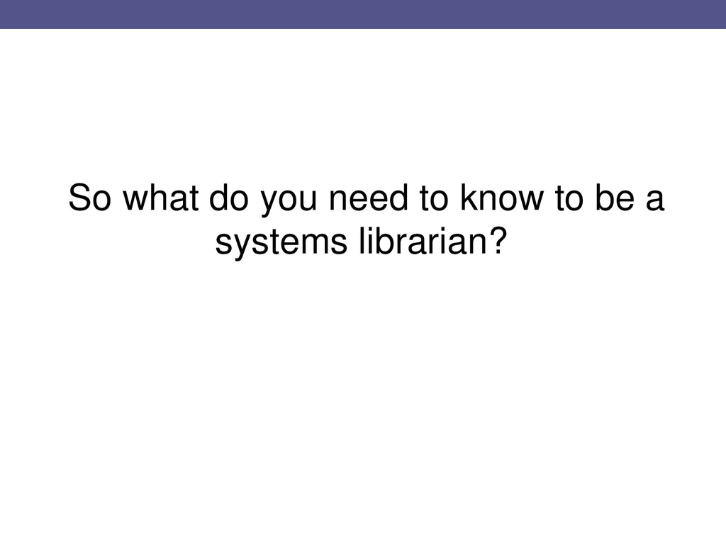 So what do you need to know to be a systems lib...