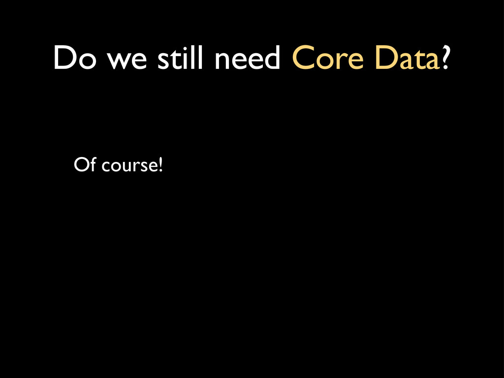 Do we still need Core Data? Of course!