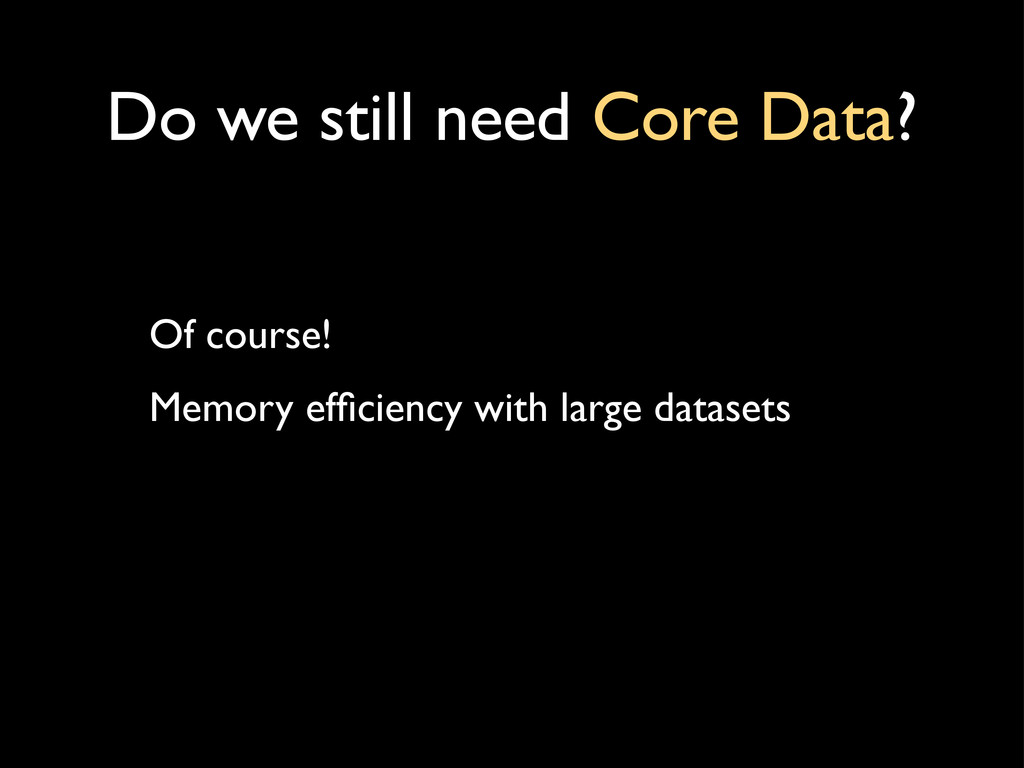 Do we still need Core Data? Of course! Memory e...