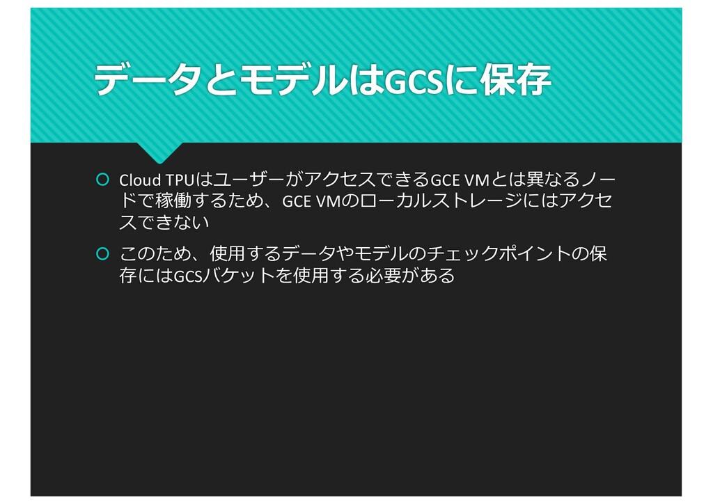 データとモデルはGCSに保存 š Cloud TPUはユーザーがアクセスできるGCE VMとは...
