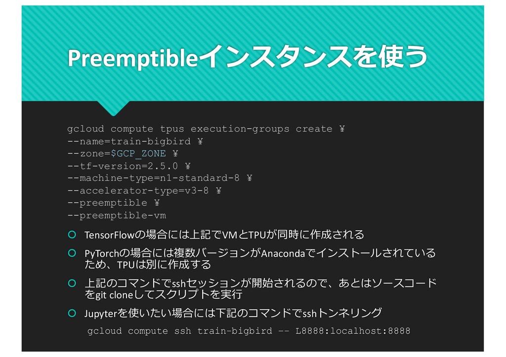 Preemptibleインスタンスを使う š TensorFlowの場合には上記でVMとTPU...