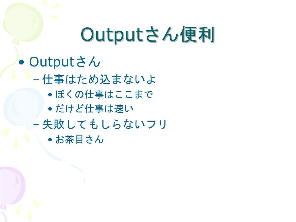 Outputさん便利 • Outputさん – 仕事はため込まないよ • ぼくの仕事はここまで...