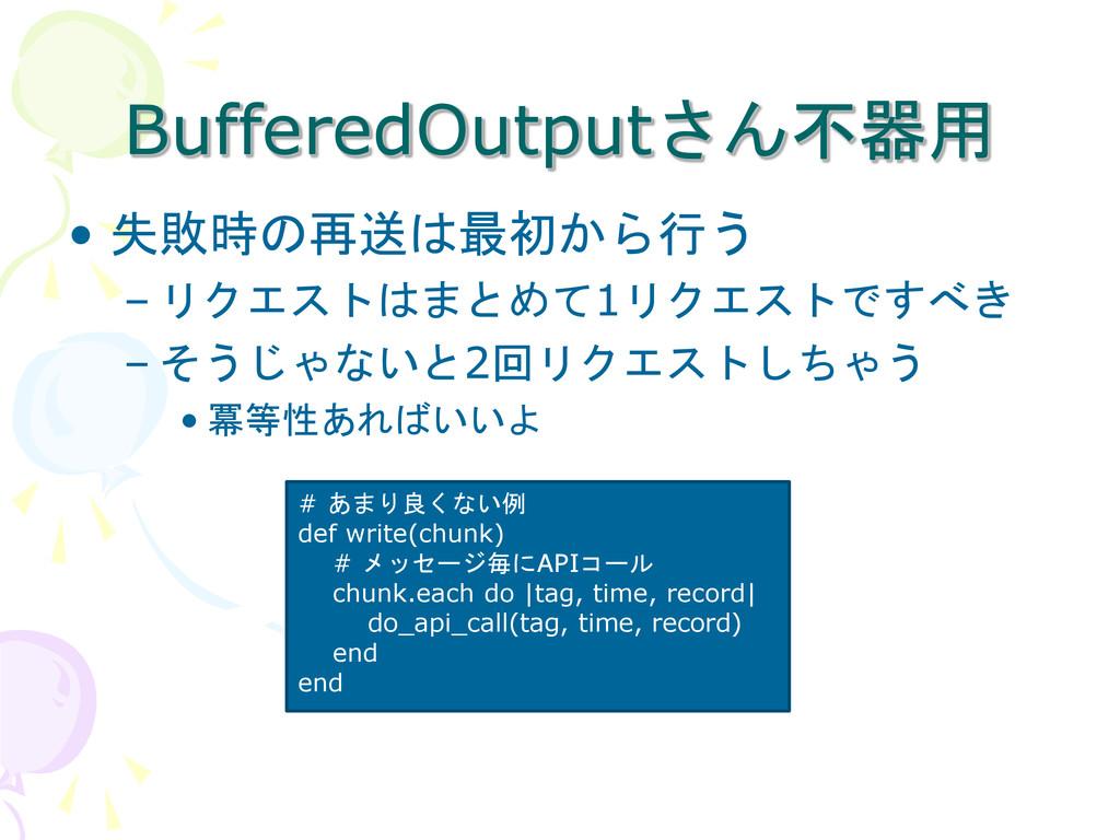 BufferedOutputさん不器用 • 失敗時の再送は最初から行う – リクエストはまとめ...