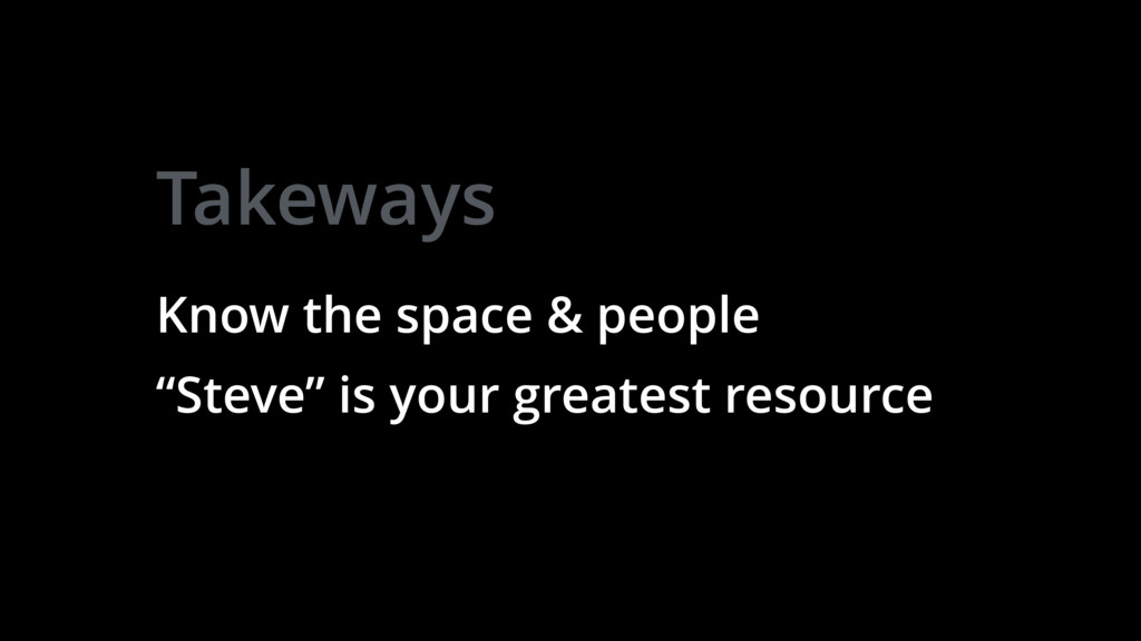 "Takeways Know the space & people ""Steve"" is you..."
