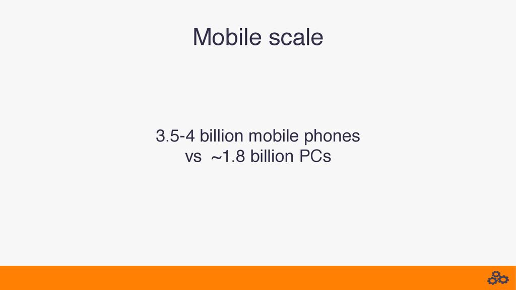 Mobile scale! 3.5-4 billion mobile phones! vs ~...