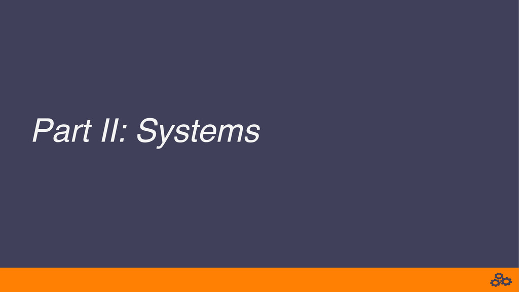 Part II: Systems!