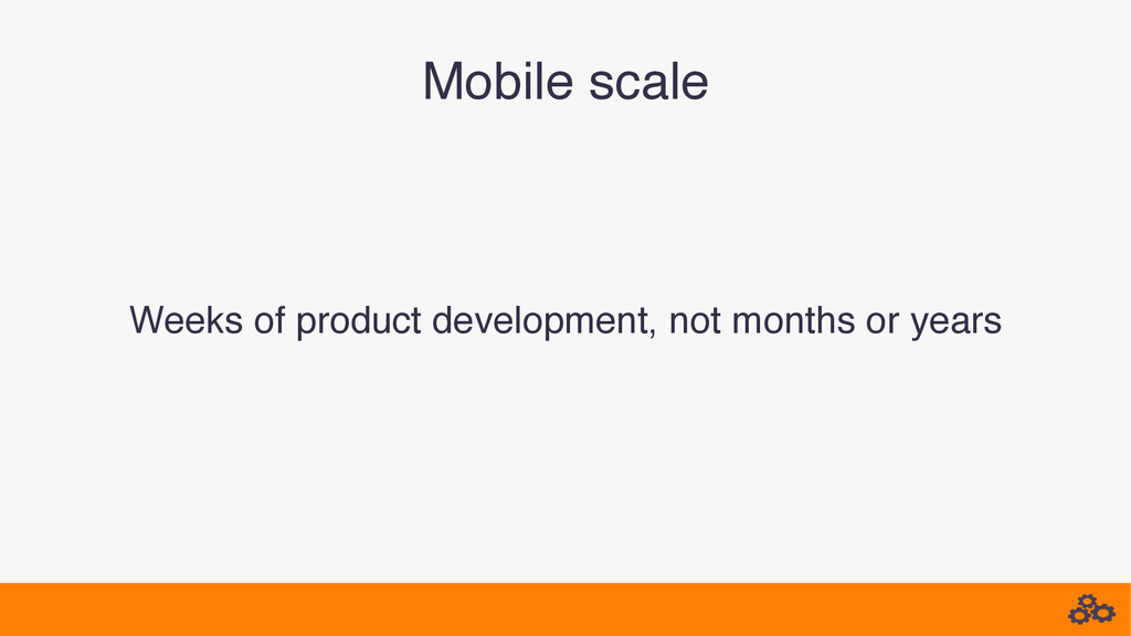 Mobile scale! Weeks of product development, not...