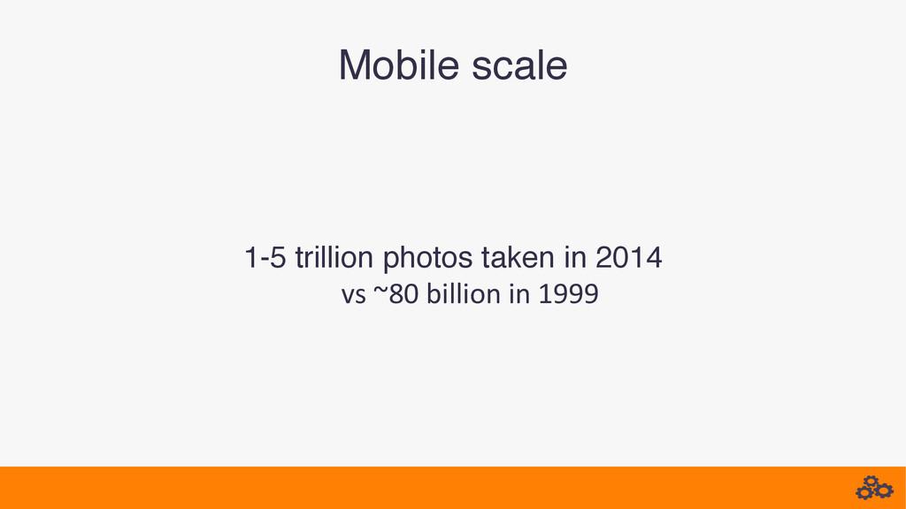 Mobile scale! 1-5 trillion photos taken in 2014...