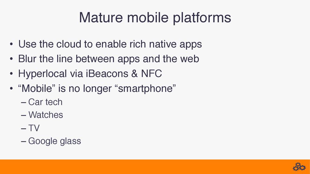 Mature mobile platforms! • Use the cloud to en...