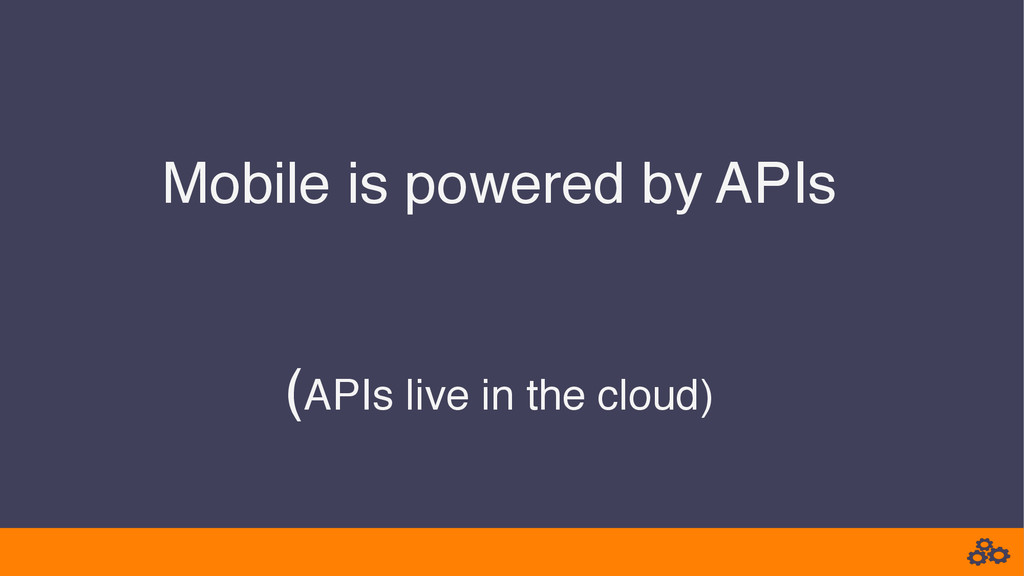 Mobile is powered by APIs   (APIs live in th...