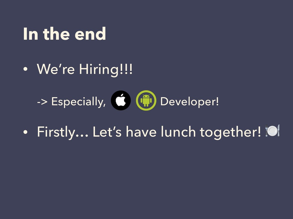 In the end • We're Hiring!!! -> Especially, Dev...