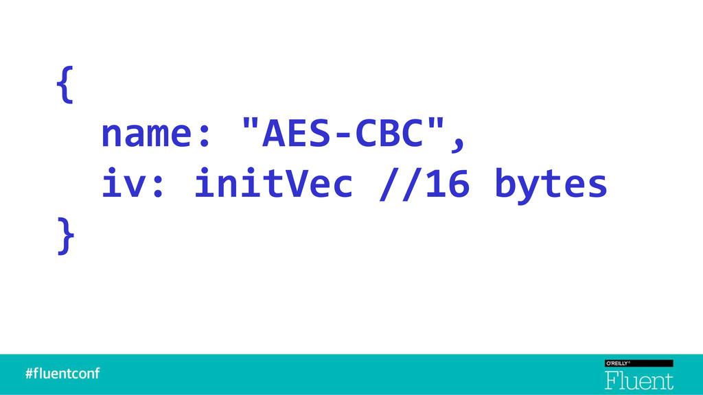 """{ name: """"AES-CBC"""", iv: initVec //16 bytes }"""