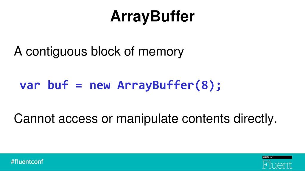 ArrayBuffer A contiguous block of memory var bu...