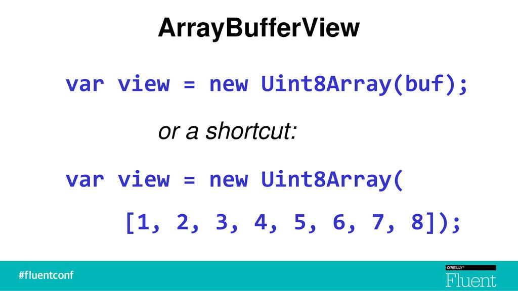 ArrayBufferView var view = new Uint8Array(buf);...