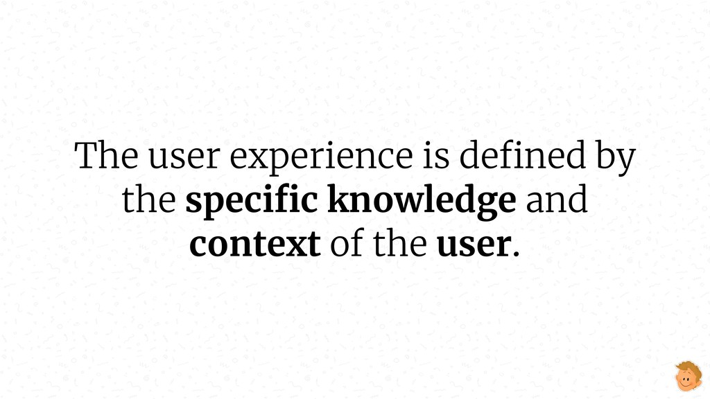 The user experience is defined by the specific kn...