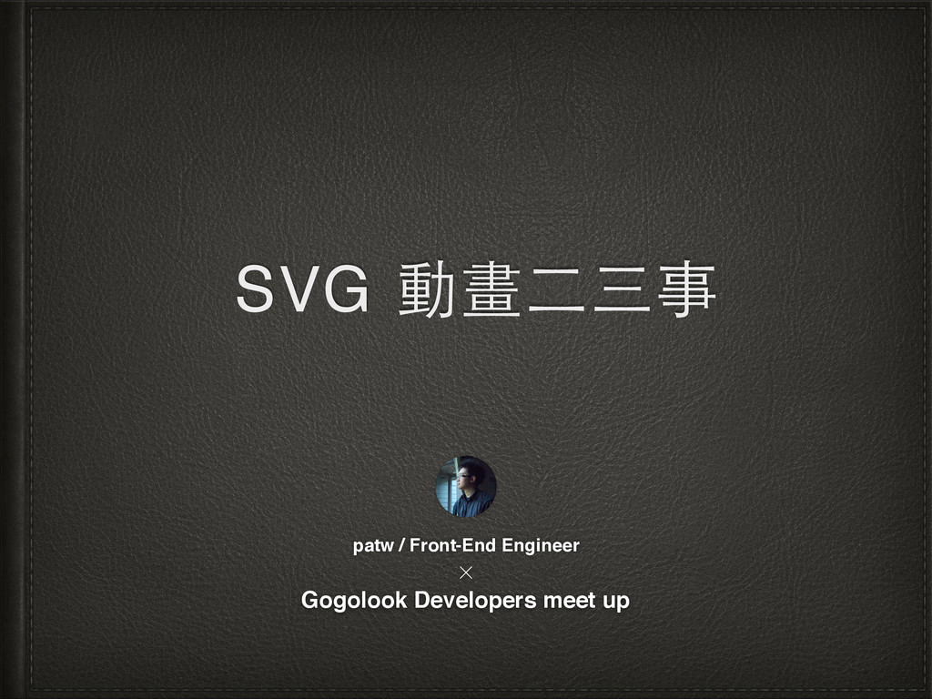 SVG 動畫⼆二三事 patw / Front-End Engineer Gogolook D...