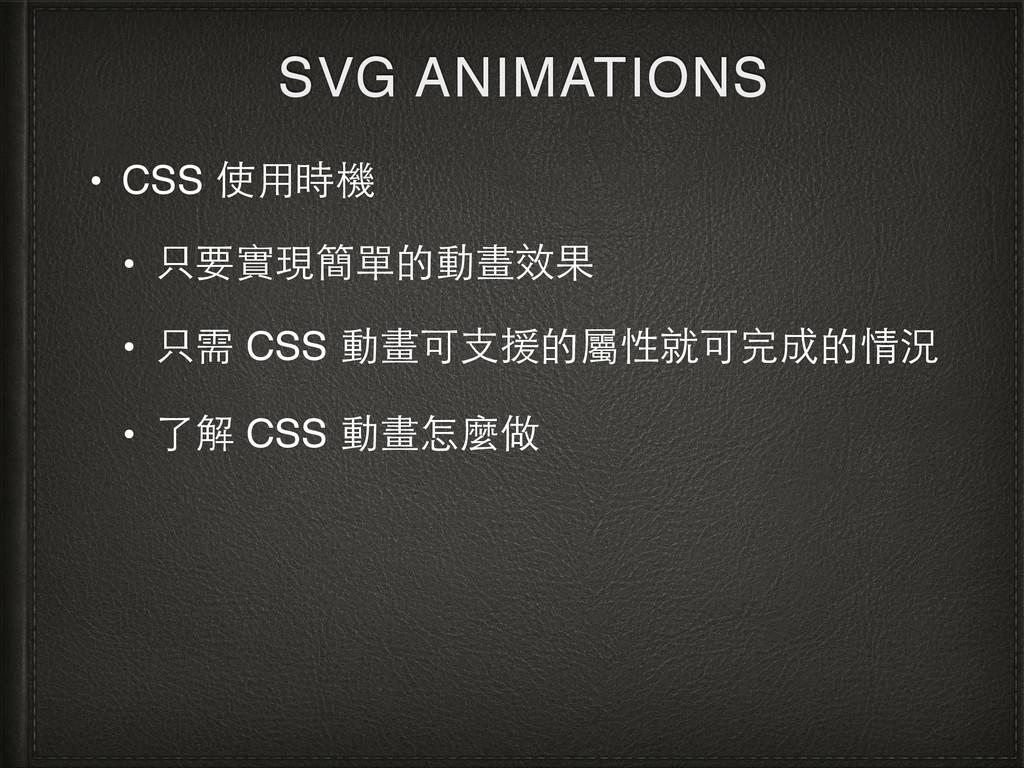 SVG ANIMATIONS • CSS 使⽤用時機 • 只要實現簡單的動畫效果 • 只需 C...