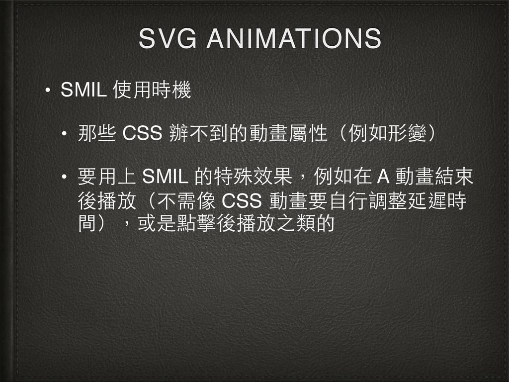SVG ANIMATIONS • SMIL 使⽤用時機 • 那些 CSS 辦不到的動畫屬性(例...