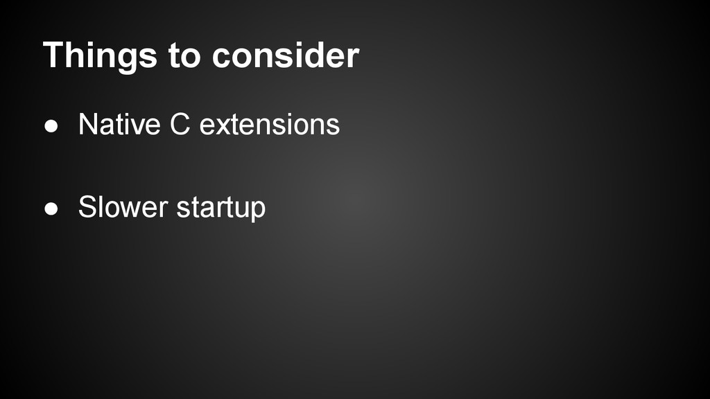 Things to consider ● Native C extensions ● Slow...