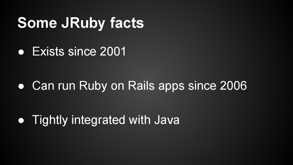 Some JRuby facts ● Exists since 2001 ● Can run ...