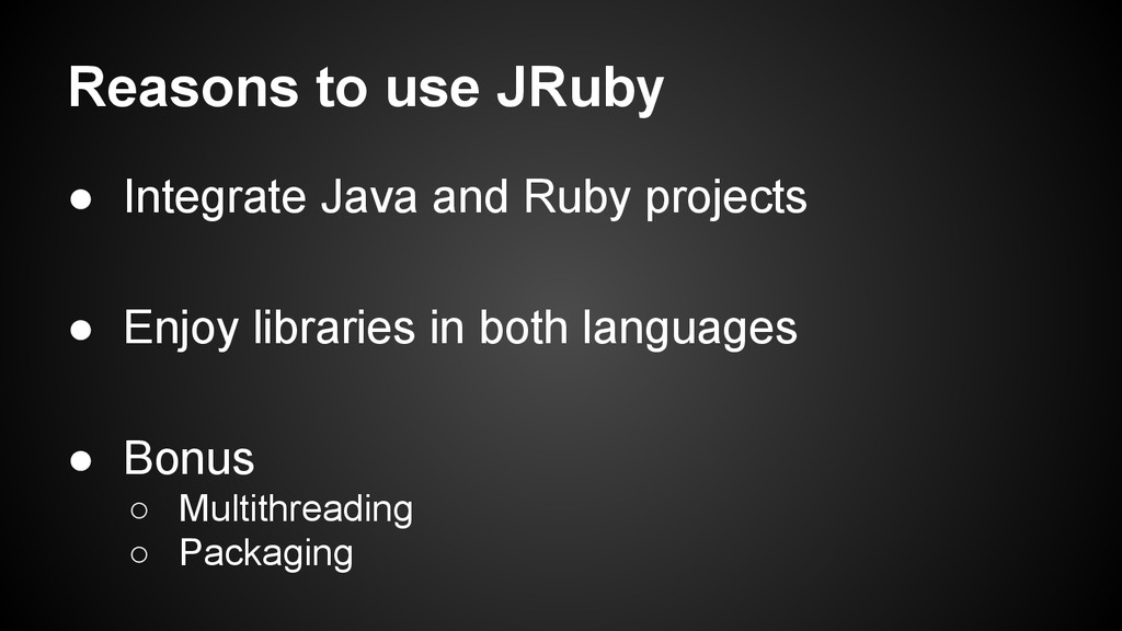Reasons to use JRuby ● Integrate Java and Ruby ...