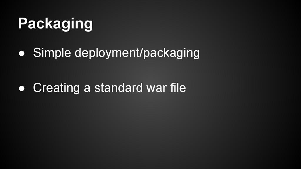 Packaging ● Simple deployment/packaging ● Creat...