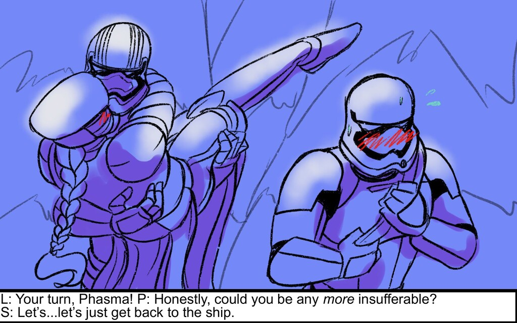 L: Your turn, Phasma! P: Honestly, could you be...