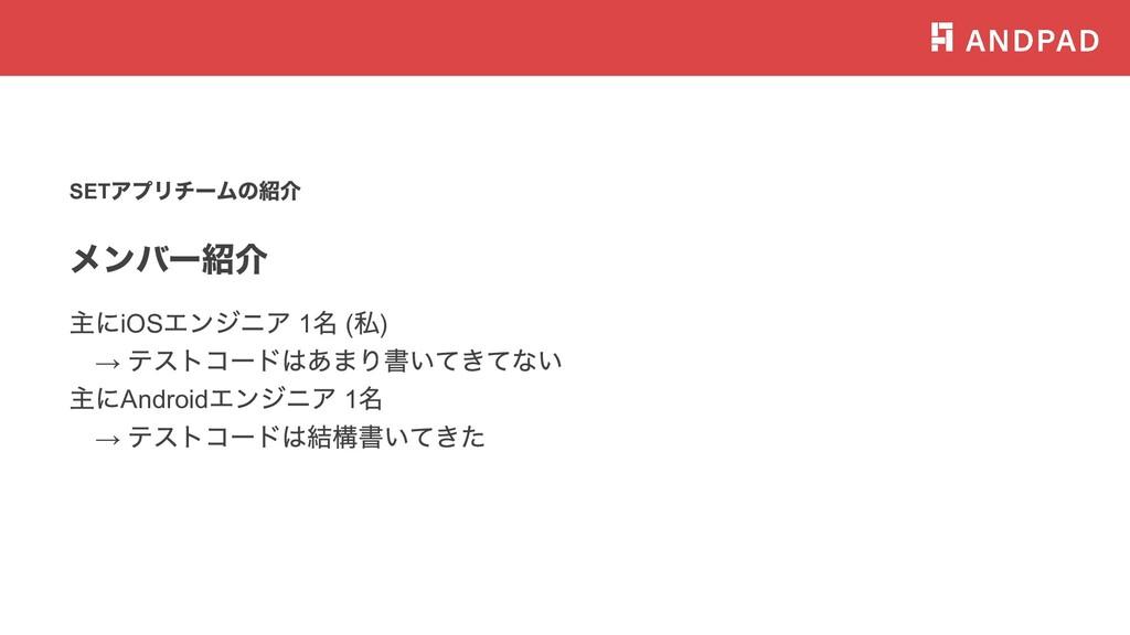 SET アプリチームの紹介 メンバー紹介 主にiOS エンジニア 1 名 ( 私) → テスト...