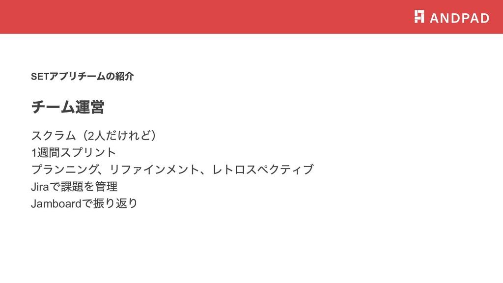 SET アプリチームの紹介 チーム運営 スクラム(2 ⼈だけれど) 1 週間スプリント プラン...