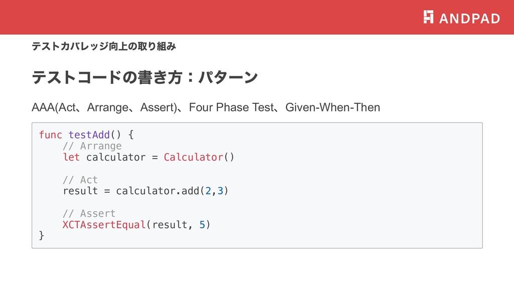 テストカバレッジ向上の取り組み テストコードの書き⽅:パターン AAA(Act 、Arrang...