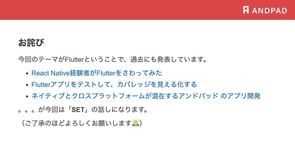 お詫び 今回のテーマがFlutter ということで、過去にも発表しています。 React Na...