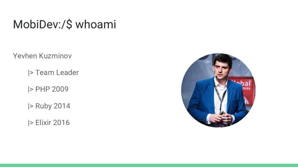MobiDev:/$ whoami Yevhen Kuzminov  > Team Leade...