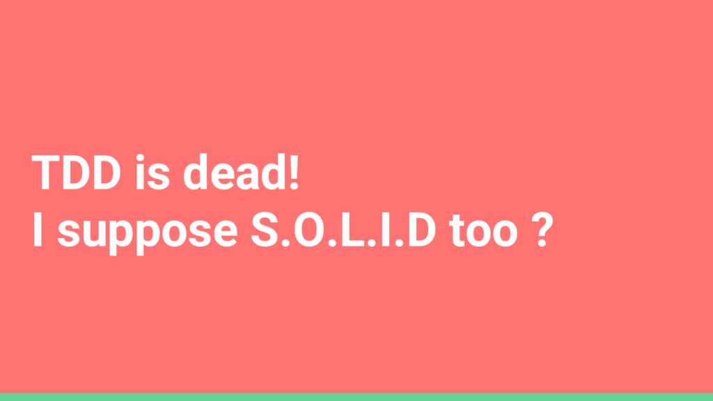 TDD is dead! I suppose S.O.L.I.D too ?
