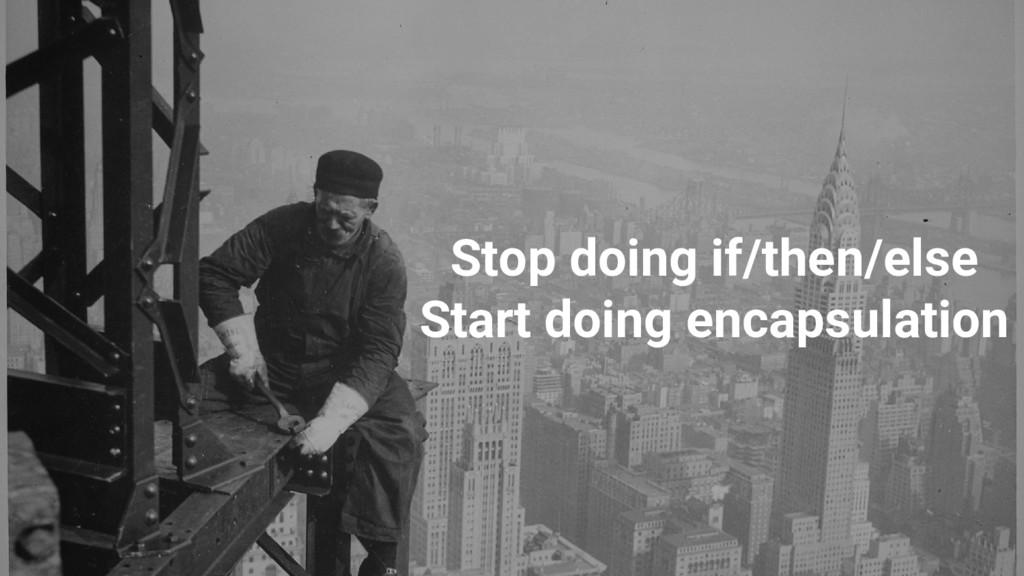 Stop doing if/then/else Start doing encapsulati...