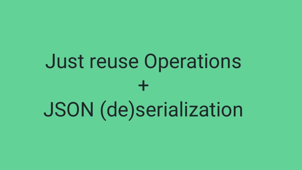 Just reuse Operations + JSON (de)serialization