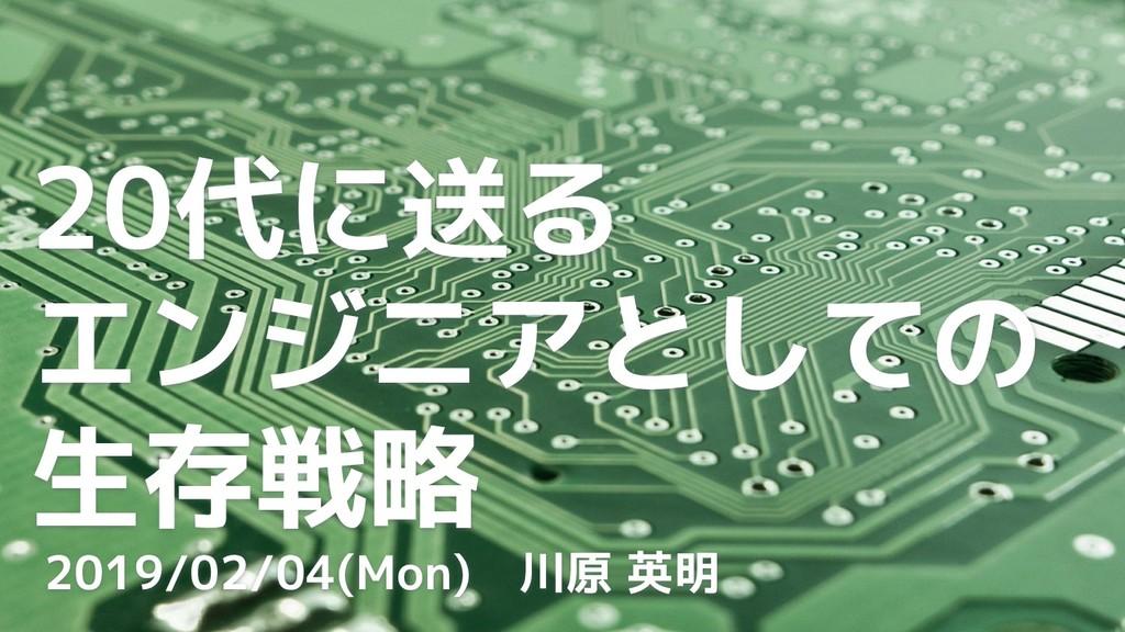 20代に送る エンジニアとしての 生存戦略 2019/02/04(Mon) 川原 英明