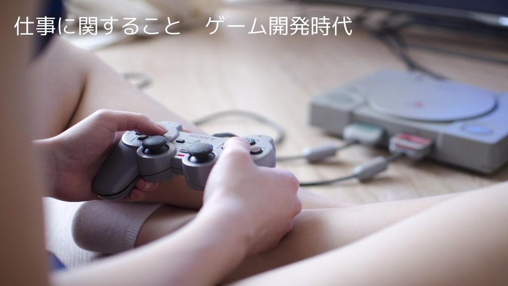 仕事に関すること ゲーム開発時代