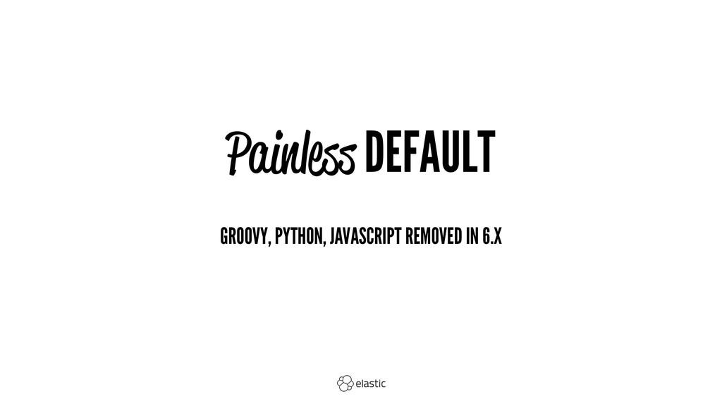 Painless DEFAULT GROOVY, PYTHON, JAVASCRIPT REM...